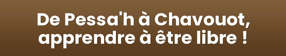 De Pessa'h à Chavouot, apprendre à être libre !