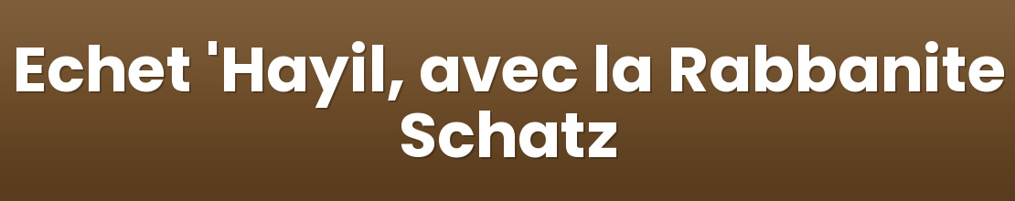 Echet 'Hayil, avec la Rabbanite Schatz