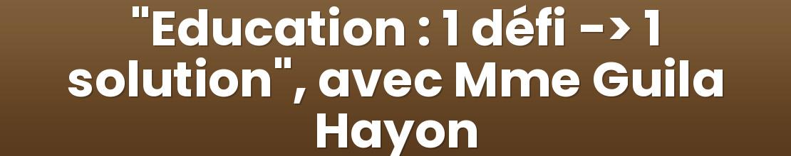 """""""Education : 1 défi -> 1 solution"""", avec Mme Guila Hayon"""