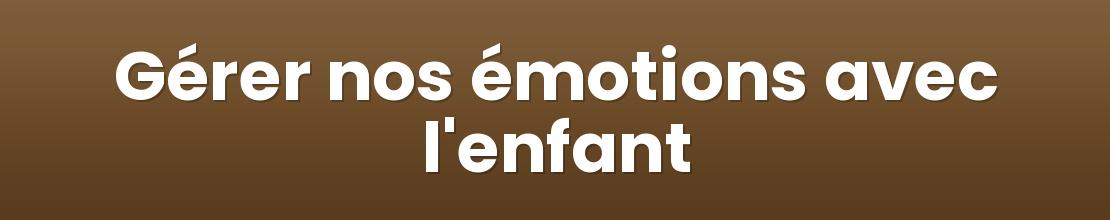 Gérer nos émotions avec l'enfant