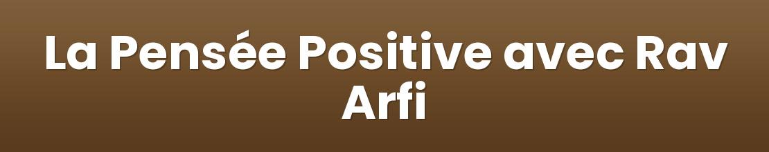 La Pensée Positive avec Rav Arfi