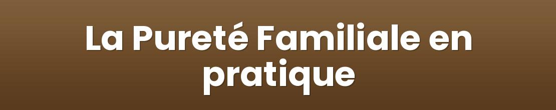 La Pureté Familiale en pratique