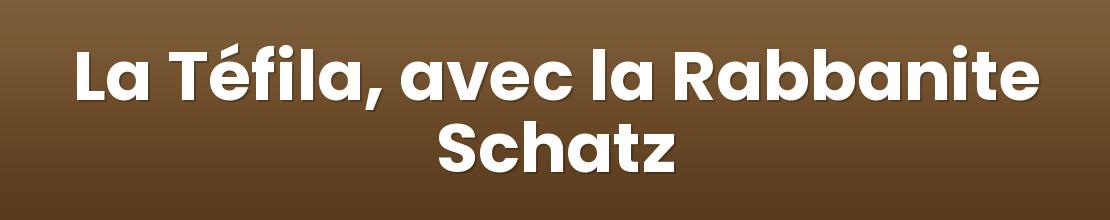 La Téfila, avec la Rabbanite Schatz
