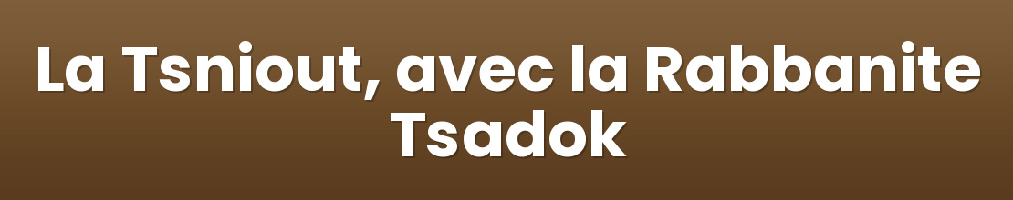 La Tsniout, avec la Rabbanite Tsadok
