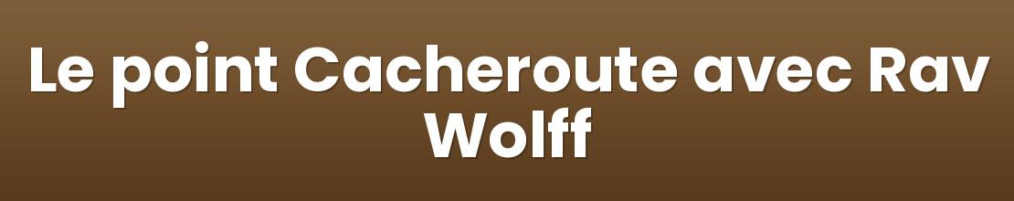 Le point Cacheroute avec Rav Wolff