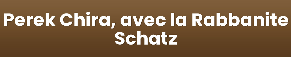 Perek Chira, avec la Rabbanite Schatz