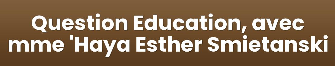 Question Education, avec mme 'Haya Esther Smietanski