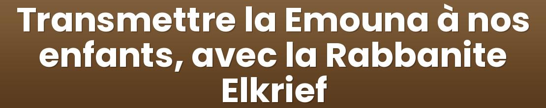 Transmettre la Emouna à nos enfants, avec la Rabbanite Elkrief