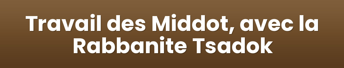Travail des Middot, avec la Rabbanite Tsadok
