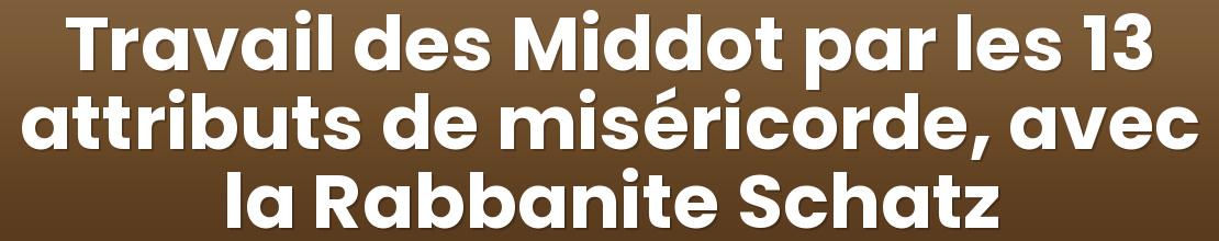 Travail des Middot par les 13 attributs de miséricorde, avec la Rabbanite Schatz