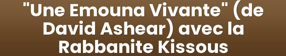 """Une Emouna Vivante"" (de David Ashear) avec la Rabbanite Kissous"