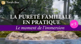 La Pureté Familiale en pratique (n°5) - Le moment de l'immersion